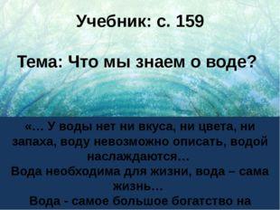 Учебник: с. 159 Тема: Что мы знаем о воде? «… У воды нет ни вкуса, ни цвета,
