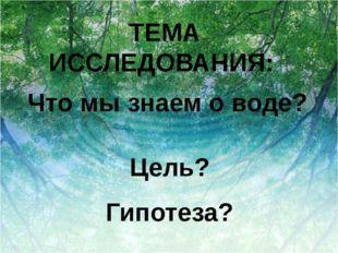 ТЕМА ИССЛЕДОВАНИЯ: Что мы знаем о воде? Цель? Гипотеза?
