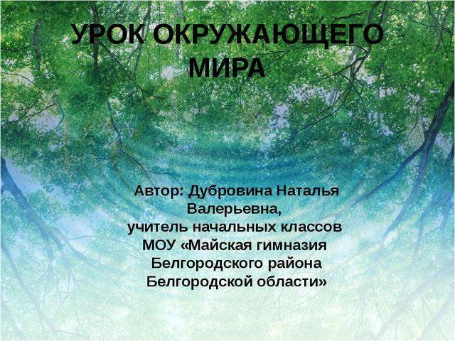 УРОК ОКРУЖАЮЩЕГО МИРА Автор: Дубровина Наталья Валерьевна, учитель начальных...