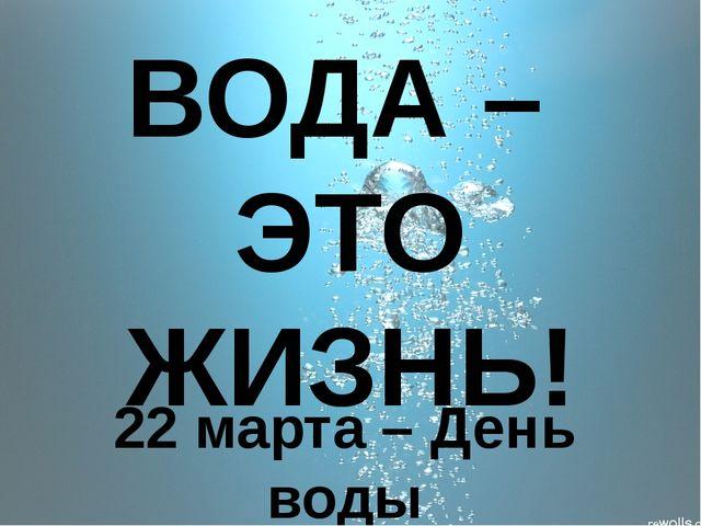 ВОДА – ЭТО ЖИЗНЬ! 22 марта – День воды
