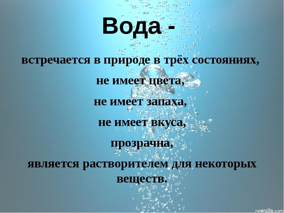 Вода - встречается в природе в трёх состояниях, не имеет цвета, не имеет запа...