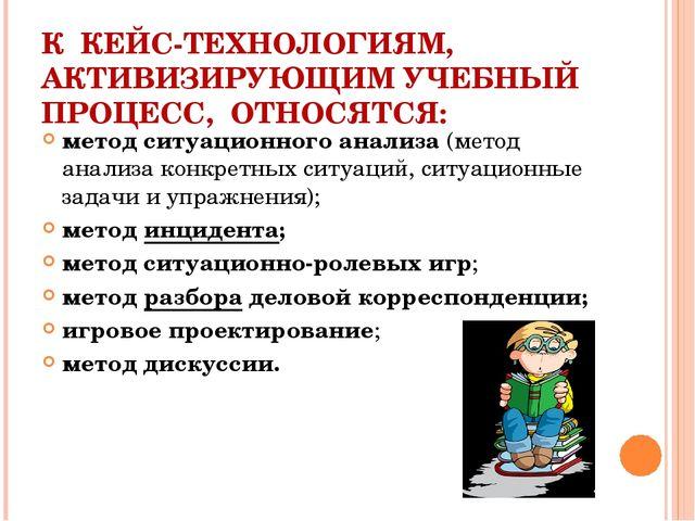 К КЕЙС-ТЕХНОЛОГИЯМ, АКТИВИЗИРУЮЩИМ УЧЕБНЫЙ ПРОЦЕСС, ОТНОСЯТСЯ: метод ситуацио...