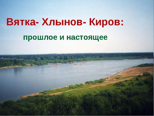 Вятка- Хлынов- Киров: прошлое и настоящее