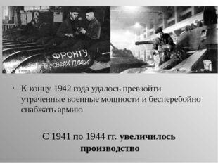 К концу 1942 года удалось превзойти утраченные военные мощности и бесперебойн