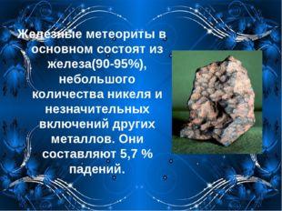 Железные метеориты в основном состоят из железа(90-95%), небольшого количеств