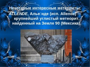 Некоторые интересные метеориты: ALLENDE, Алье́нде (исп. Allende)— крупнейший