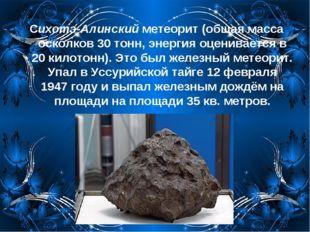 Сихотэ-Алинский метеорит (общая масса осколков 30 тонн, энергия оценивается в