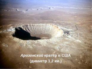 Аризонский кратер в США (диаметр 1,2км.)