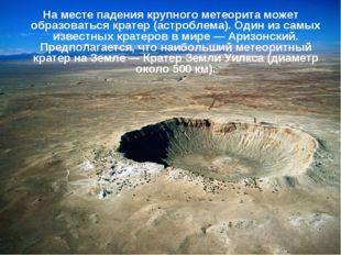 На месте падения крупного метеорита может образоваться кратер (астроблема). О