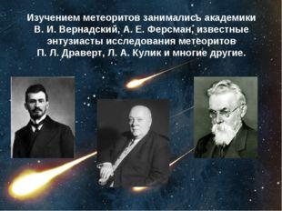 Изучением метеоритов занимались академики В.И.Вернадский, А.Е.Ферсман, из