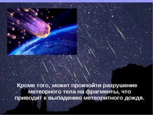 Кроме того, может произойти разрушение метеорного тела на фрагменты, что прив