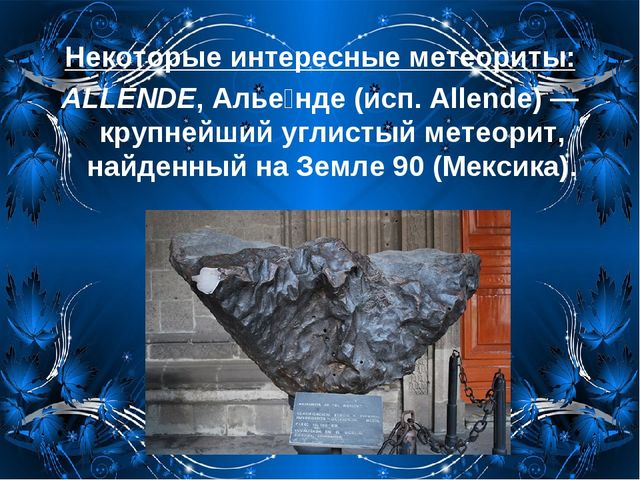 Некоторые интересные метеориты: ALLENDE, Алье́нде (исп. Allende)— крупнейший...