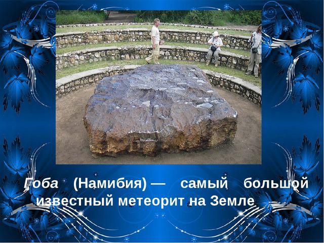 Гоба (Намибия)— самый большой известный метеорит на Земле
