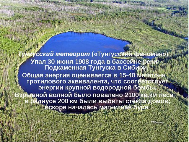 Тунгусский метеорит («Тунгусский феномен»). Упал 30 июня 1908года в бассейне...