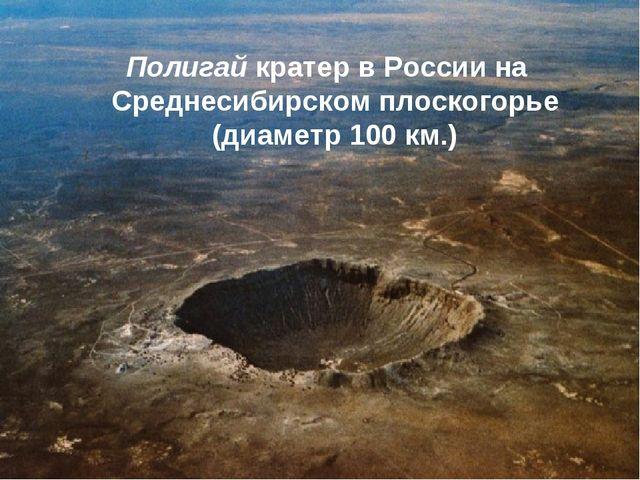Полигай кратер в России на Среднесибирском плоскогорье (диаметр 100км.)