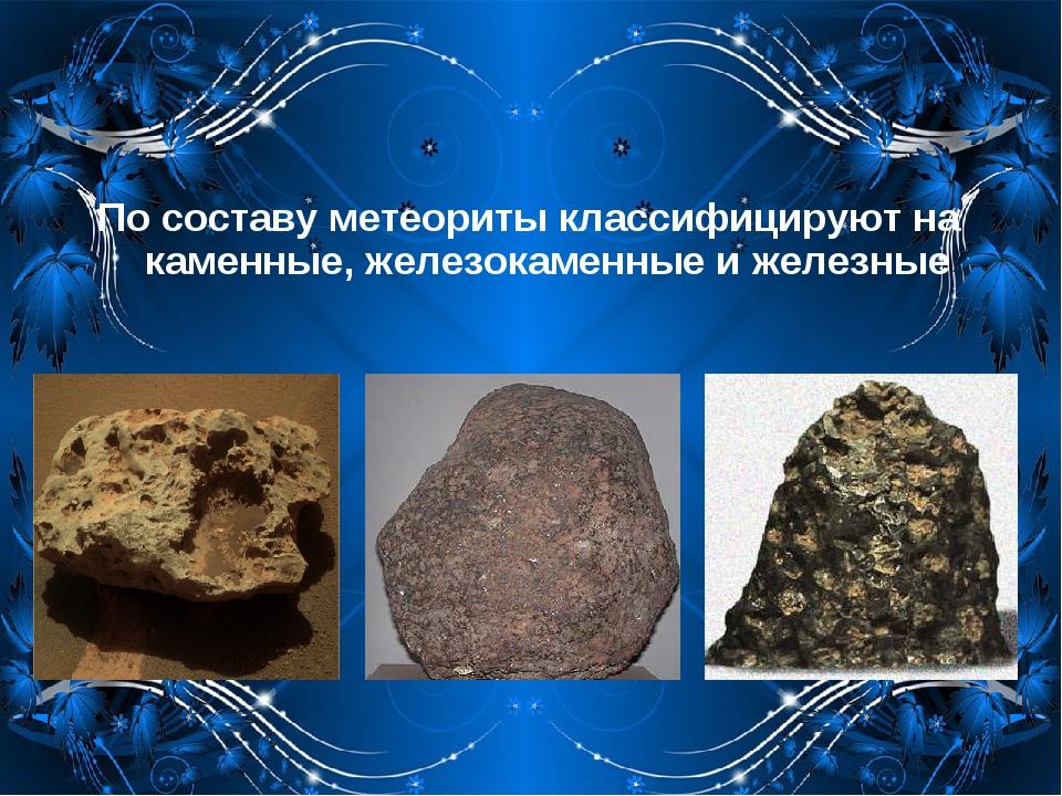 По составу метеориты классифицируют на каменные, железокаменные и железные