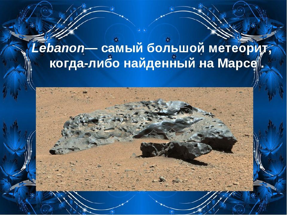 Lebanon— самый большой метеорит, когда-либо найденный на Марсе.