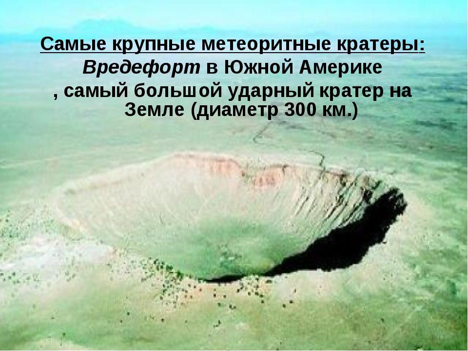 Самые крупные метеоритные кратеры: Вредефорт в Южной Америке , самый большой...