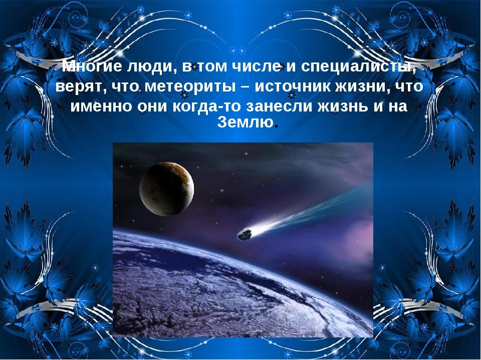 Многие люди, в том числе и специалисты, верят, что метеориты – источник жизни...