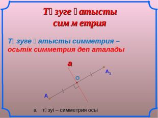 Түзуге қатысты симметрия А Түзуге қатысты симметрия – осьтік симметрия деп ат