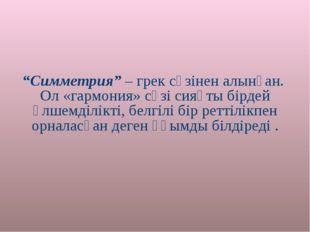 """""""Симметрия"""" – грек сөзінен алынған. Ол «гармония» сөзі сияқты бірдей өлшемділ"""