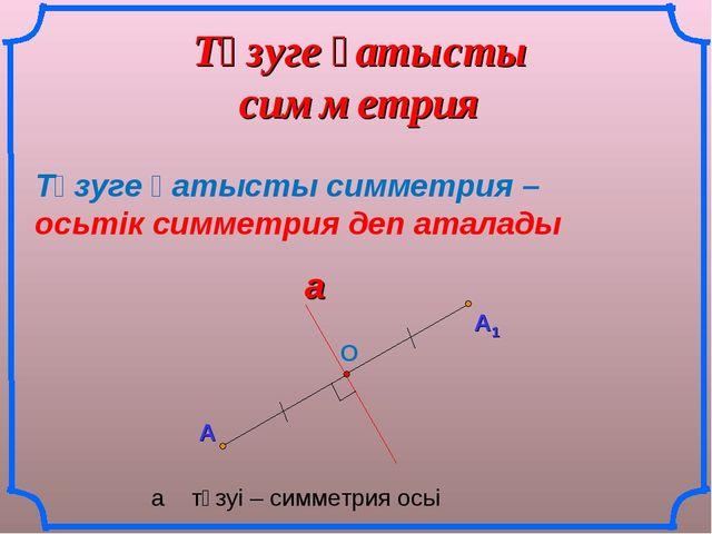 Түзуге қатысты симметрия А Түзуге қатысты симметрия – осьтік симметрия деп ат...
