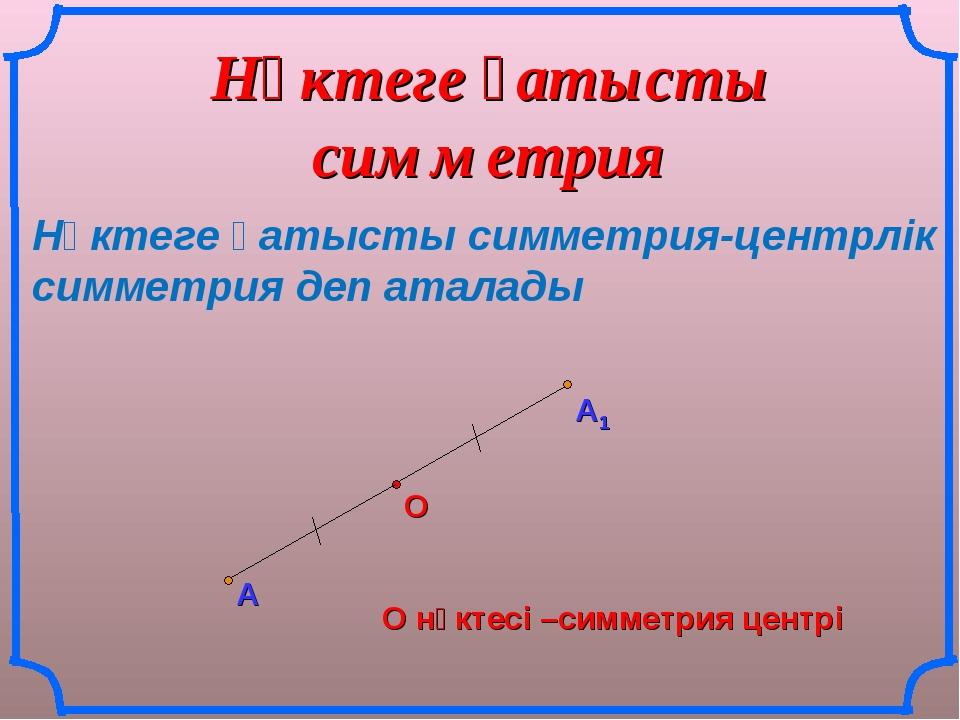 Нүктеге қатысты симметрия А О О нүктесі –симметрия центрі Нүктеге қатысты сим...