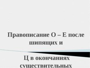 Правописание О – Е после шипящих и Ц в окончаниях существительных