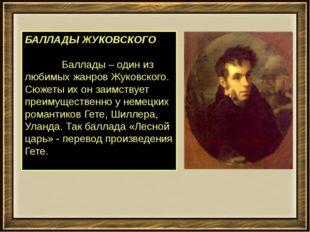 БАЛЛАДЫ ЖУКОВСКОГО         Баллады – один из любимых жанров Жуковско