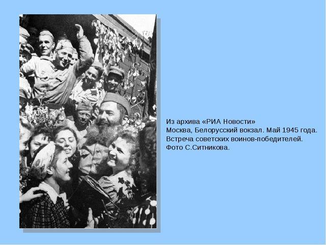 Из архива «РИА Новости»  Москва, Белорусский вокзал. Май 1945 года. Встреча...