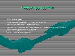 Структура урока Постановка цели Подготовка к изучению нового материала Ознако