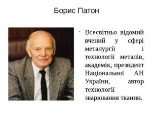 Борис Патон Всесвітньо відомий вчений у сфері металургії і технології металів