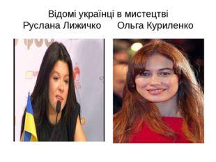 Відомі українці в мистецтві Руслана Лижичко Ольга Куриленко