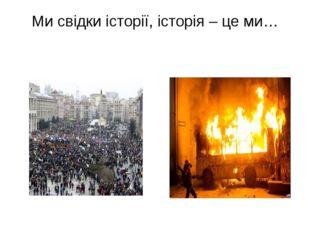 Ми свідки історії, історія – це ми…