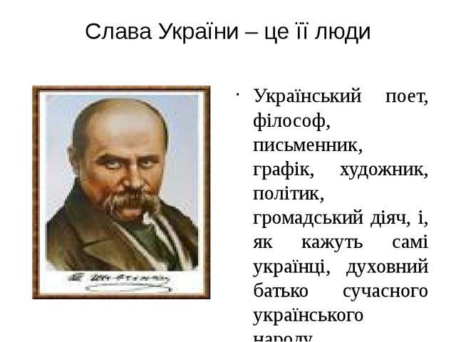 Слава України – це її люди Український поет, філософ, письменник, графік, худ...