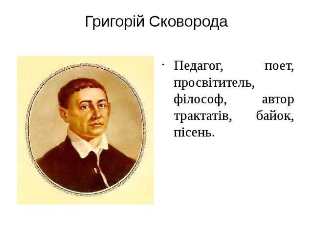 Григорій Сковорода Педагог, поет, просвітитель, філософ, автор трактатів, бай...