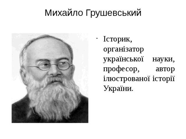 Михайло Грушевський Історик, організатор української науки, професор, автор і...