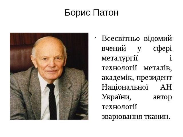 Борис Патон Всесвітньо відомий вчений у сфері металургії і технології металів...