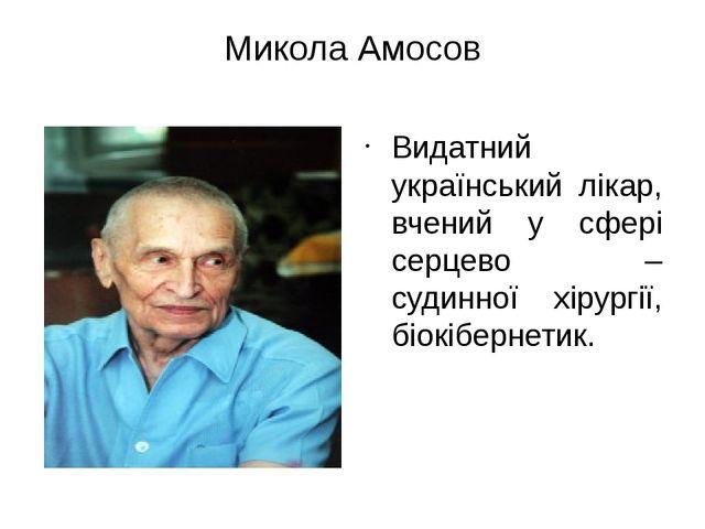 Микола Амосов Видатний український лікар, вчений у сфері серцево – судинної х...