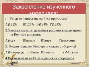 Закрепление изученного материала: Батыево нашествие на Русь произошло: А)1223