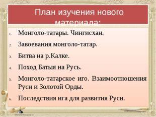 План изучения нового материала: Монголо-татары. Чингисхан. Завоевания монгол