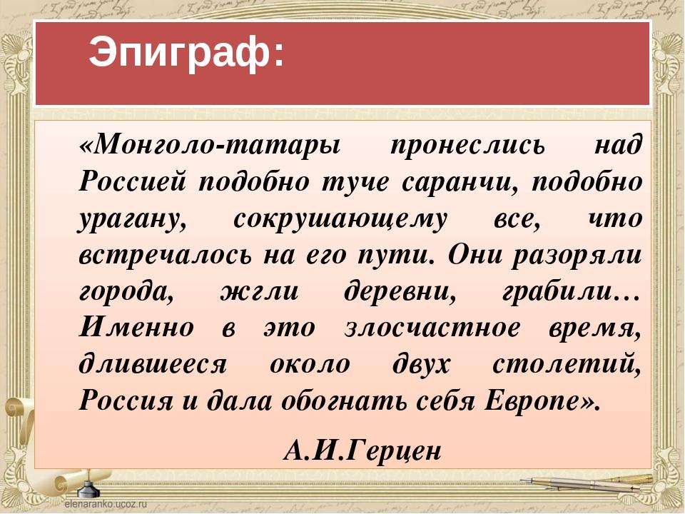 Эпиграф: «Монголо-татары пронеслись над Россией подобно туче саранчи, подо...