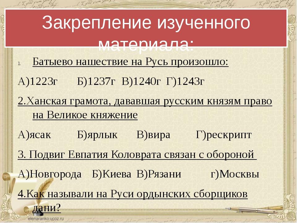 Закрепление изученного материала: Батыево нашествие на Русь произошло: А)1223...