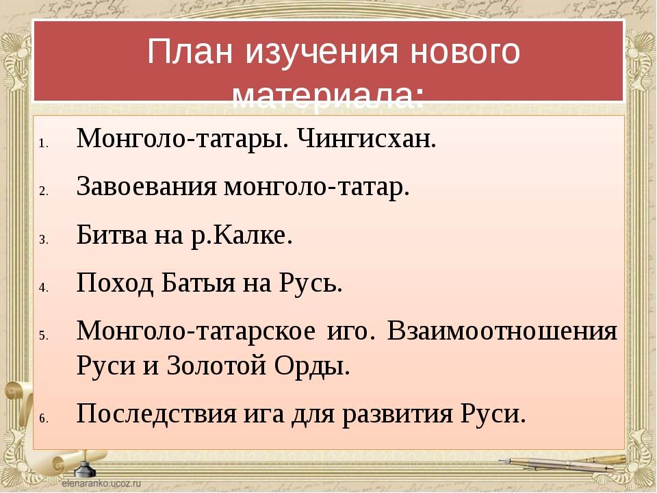 План изучения нового материала: Монголо-татары. Чингисхан. Завоевания монгол...