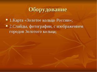 Оборудование 1.Карта «Золотое кольцо России»; 2.Слайды, фотографии, с изображ