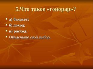 5.Что такое «гонорар»? а) бюджет; б) доход; в) расход. Объясните свой выбор.