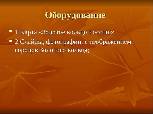 Оборудование 1.Карта «Золотое кольцо России»; 2.Слайды, фотографии, с изображ...