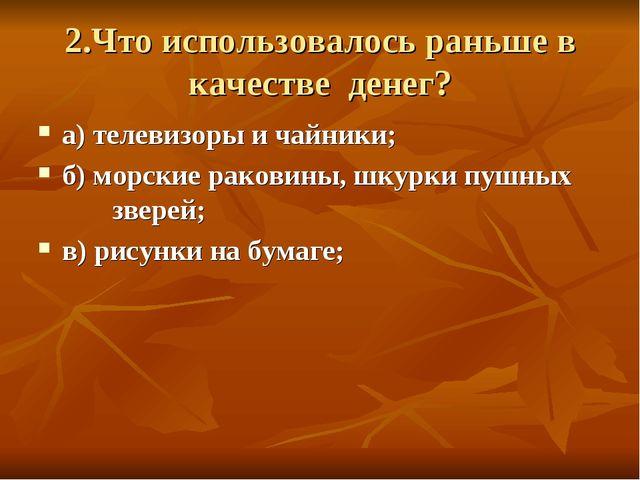 2.Что использовалось раньше в качестве денег? а) телевизоры и чайники; б) мор...