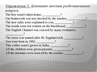 Упражнение 3.Допишите хвостик разделительного вопроса. The boy wasn't taken