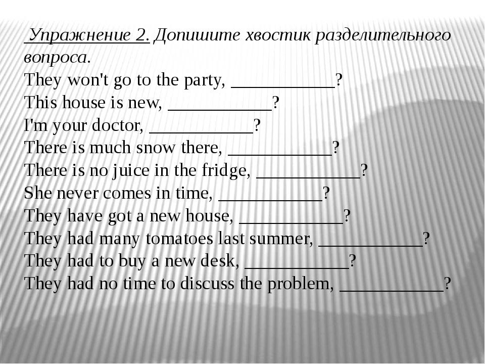 Упражнение 2.Допишите хвостик разделительного вопроса. They won't go to the...